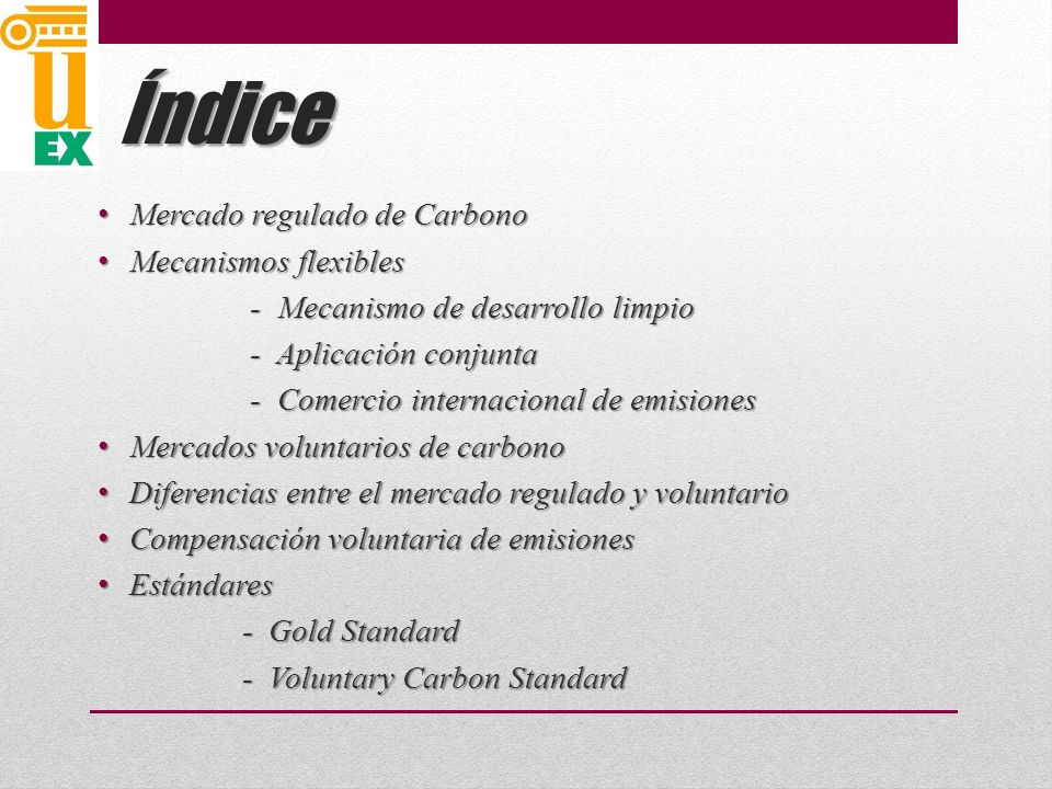 Índice Mercado regulado de Carbono Mercado regulado de Carbono Mecanismos flexibles Mecanismos flexibles - Mecanismo de desarrollo limpio - Mecanismo de desarrollo limpio - Aplicación conjunta - Aplicación conjunta - Comercio internacional de emisiones - Comercio internacional de emisiones Mercados voluntarios de carbono Mercados voluntarios de carbono Diferencias entre el mercado regulado y voluntario Diferencias entre el mercado regulado y voluntario Compensación voluntaria de emisiones Compensación voluntaria de emisiones Estándares Estándares - Gold Standard - Gold Standard - Voluntary Carbon Standard - Voluntary Carbon Standard