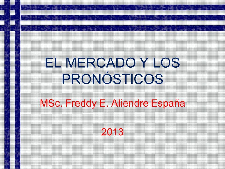 EL MERCADO Y LOS PRONÓSTICOS MSc. Freddy E. Aliendre España 2013
