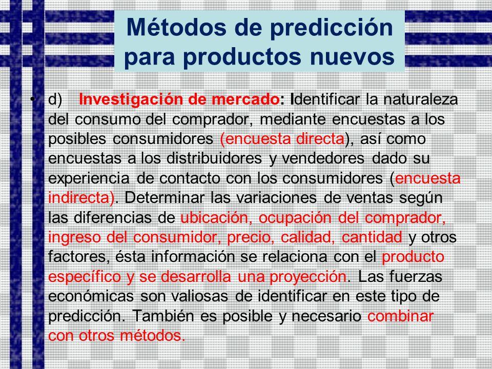 Métodos de predicción para productos nuevos d)Investigación de mercado: Identificar la naturaleza del consumo del comprador, mediante encuestas a los posibles consumidores (encuesta directa), así como encuestas a los distribuidores y vendedores dado su experiencia de contacto con los consumidores (encuesta indirecta).