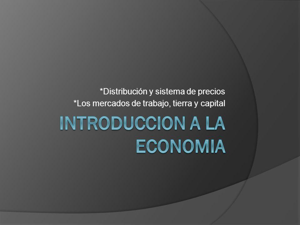 *Distribución y sistema de precios *Los mercados de trabajo, tierra y capital