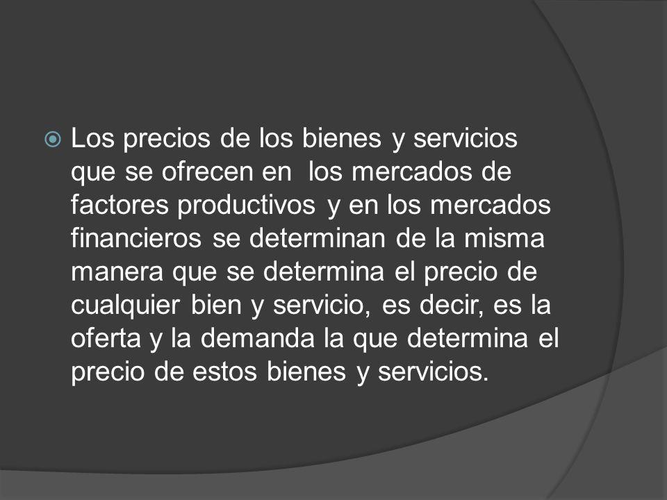 Los precios de los bienes y servicios que se ofrecen en los mercados de factores productivos y en los mercados financieros se determinan de la misma m