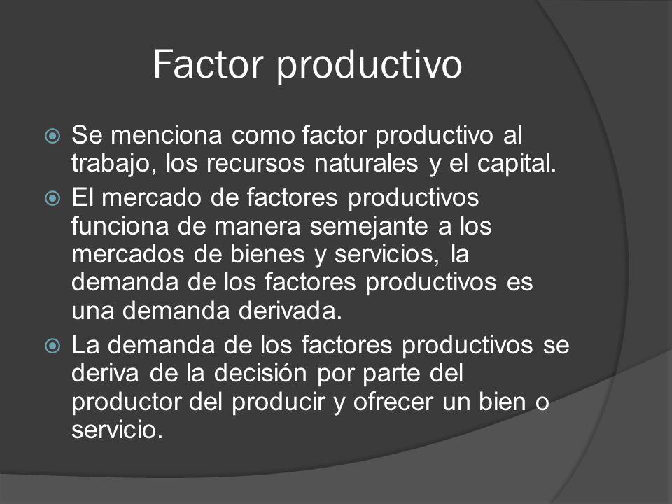 Factor productivo Se menciona como factor productivo al trabajo, los recursos naturales y el capital. El mercado de factores productivos funciona de m