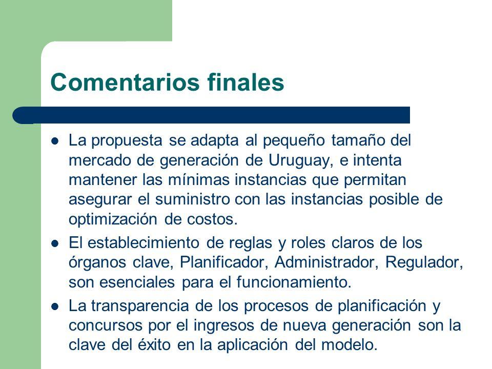 Comentarios finales La propuesta se adapta al pequeño tamaño del mercado de generación de Uruguay, e intenta mantener las mínimas instancias que permi