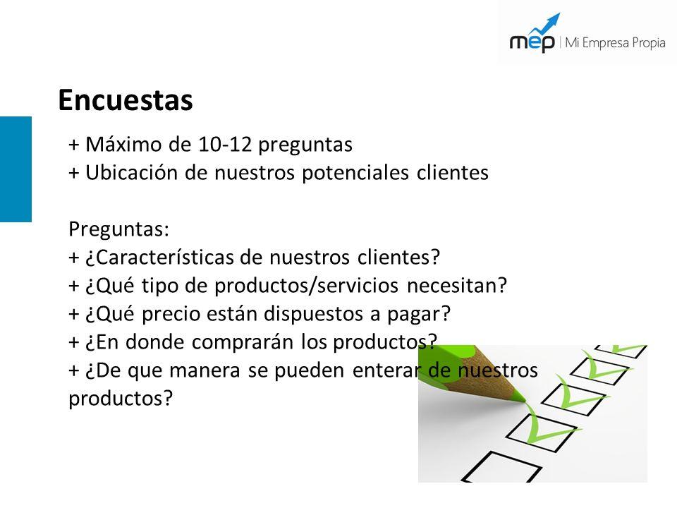 Encuestas + Máximo de 10-12 preguntas + Ubicación de nuestros potenciales clientes Preguntas: + ¿Características de nuestros clientes? + ¿Qué tipo de