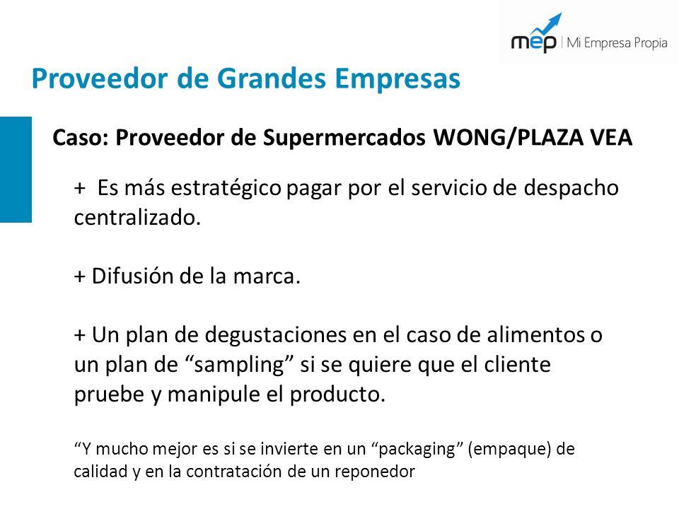 Proveedor de Grandes Empresas Caso: Proveedor de Supermercados WONG/PLAZA VEA + Es más estratégico pagar por el servicio de despacho centralizado. + D