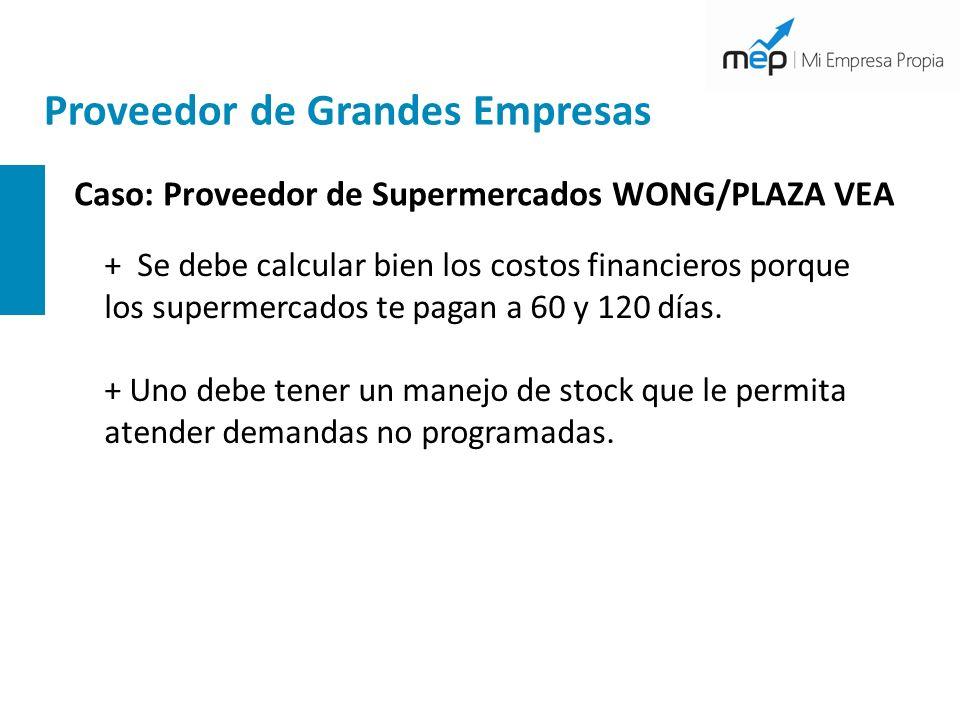Proveedor de Grandes Empresas Caso: Proveedor de Supermercados WONG/PLAZA VEA + Se debe calcular bien los costos financieros porque los supermercados