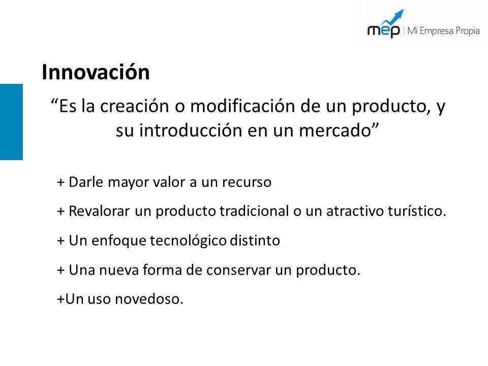 Innovación Es la creación o modificación de un producto, y su introducción en un mercado + Darle mayor valor a un recurso + Revalorar un producto trad