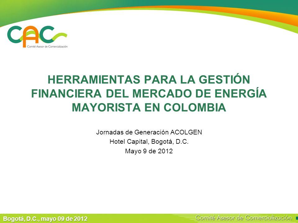 HERRAMIENTAS PARA LA GESTIÓN FINANCIERA DEL MERCADO DE ENERGÍA MAYORISTA EN COLOMBIA Jornadas de Generación ACOLGEN Hotel Capital, Bogotá, D.C.