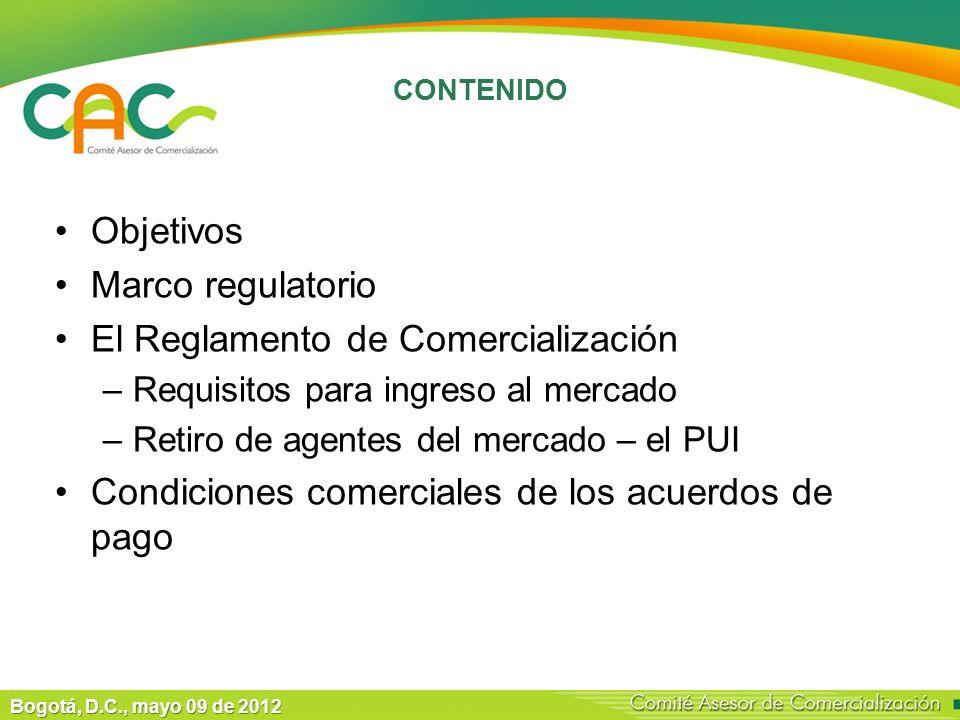 Bogotá, D.C., mayo 09 de 2012 CONTENIDO Objetivos Marco regulatorio El Reglamento de Comercialización –Requisitos para ingreso al mercado –Retiro de agentes del mercado – el PUI Condiciones comerciales de los acuerdos de pago