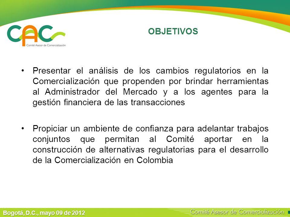 Bogotá, D.C., mayo 09 de 2012 Presentar el análisis de los cambios regulatorios en la Comercialización que propenden por brindar herramientas al Administrador del Mercado y a los agentes para la gestión financiera de las transacciones Propiciar un ambiente de confianza para adelantar trabajos conjuntos que permitan al Comité aportar en la construcción de alternativas regulatorias para el desarrollo de la Comercialización en Colombia OBJETIVOS