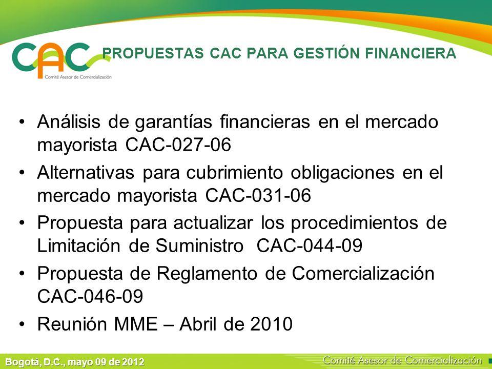 Bogotá, D.C., mayo 09 de 2012 PROPUESTAS CAC PARA GESTIÓN FINANCIERA Análisis de garantías financieras en el mercado mayorista CAC-027-06 Alternativas para cubrimiento obligaciones en el mercado mayorista CAC-031-06 Propuesta para actualizar los procedimientos de Limitación de Suministro CAC-044-09 Propuesta de Reglamento de Comercialización CAC-046-09 Reunión MME – Abril de 2010