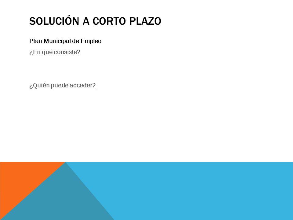 SOLUCIÓN A CORTO PLAZO Plan Municipal de Empleo ¿En qué consiste ¿Quién puede acceder