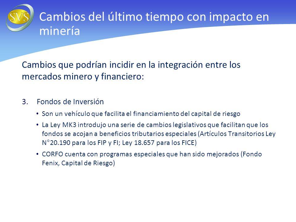 Cambios que podrían incidir en la integración entre los mercados minero y financiero: 3.Fondos de Inversión Son un vehículo que facilita el financiamiento del capital de riesgo La Ley MK3 introdujo una serie de cambios legislativos que facilitan que los fondos se acojan a beneficios tributarios especiales (Artículos Transitorios Ley N°20.190 para los FIP y FI; Ley 18.657 para los FICE) CORFO cuenta con programas especiales que han sido mejorados (Fondo Fenix, Capital de Riesgo) Cambios del último tiempo con impacto en minería