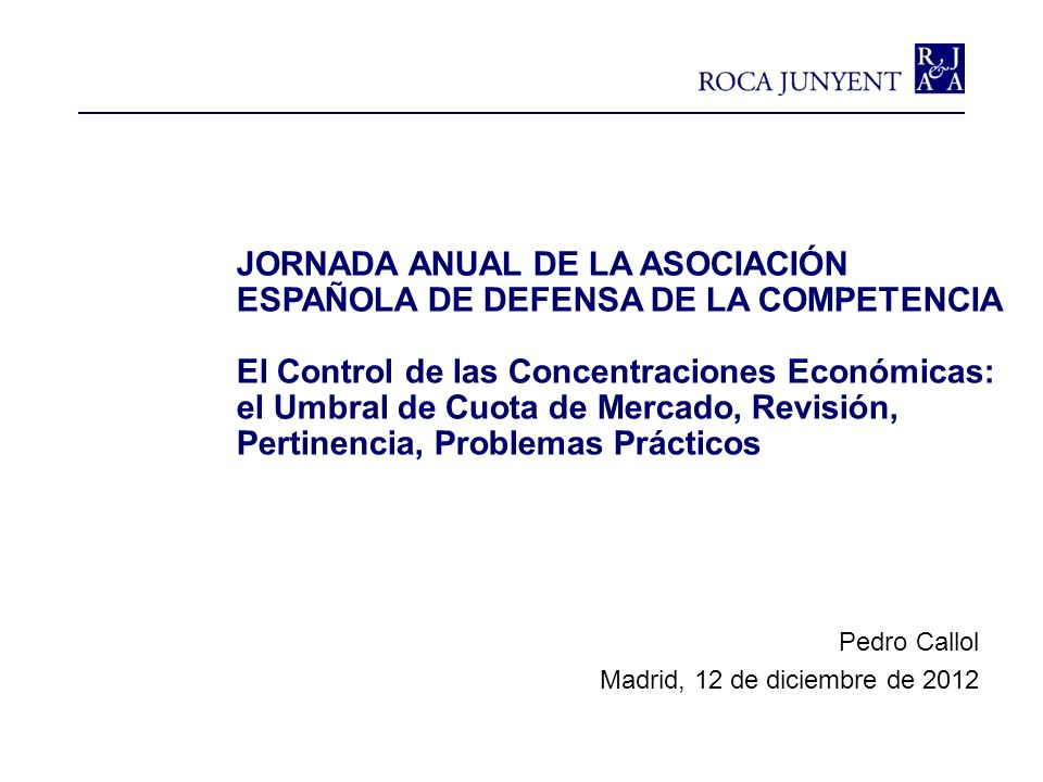 JORNADA ANUAL DE LA ASOCIACIÓN ESPAÑOLA DE DEFENSA DE LA COMPETENCIA El Control de las Concentraciones Económicas: el Umbral de Cuota de Mercado, Revi