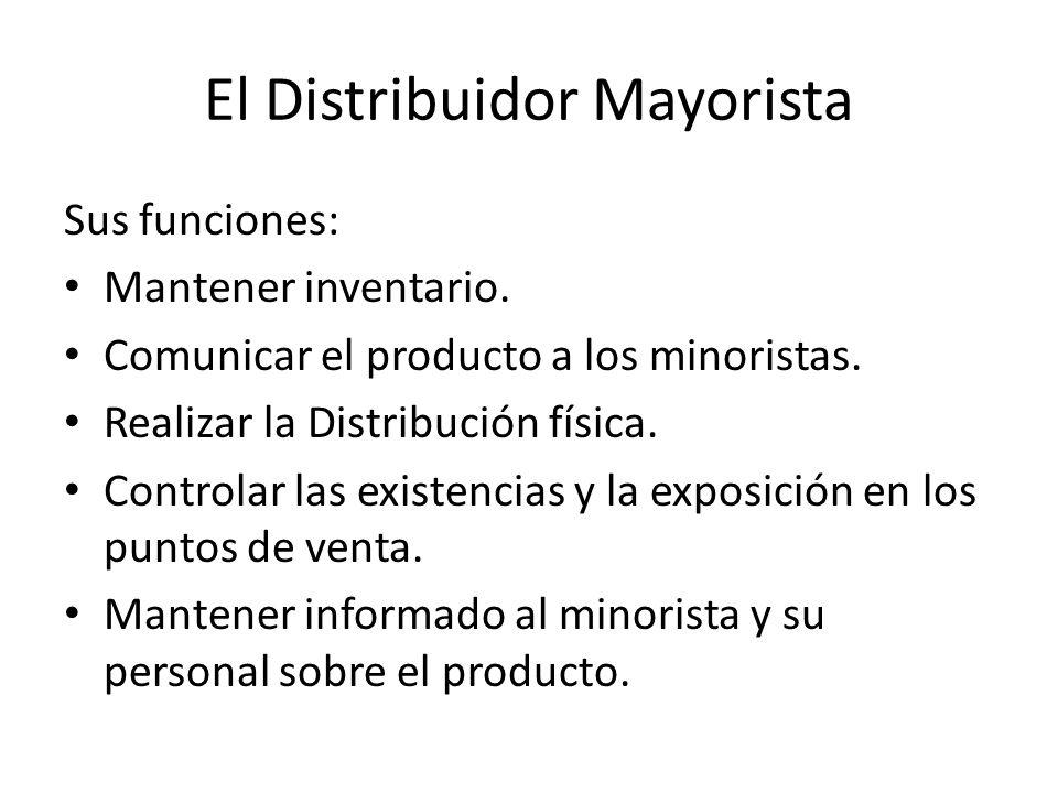 El Distribuidor Mayorista Sus funciones: Mantener inventario. Comunicar el producto a los minoristas. Realizar la Distribución física. Controlar las e