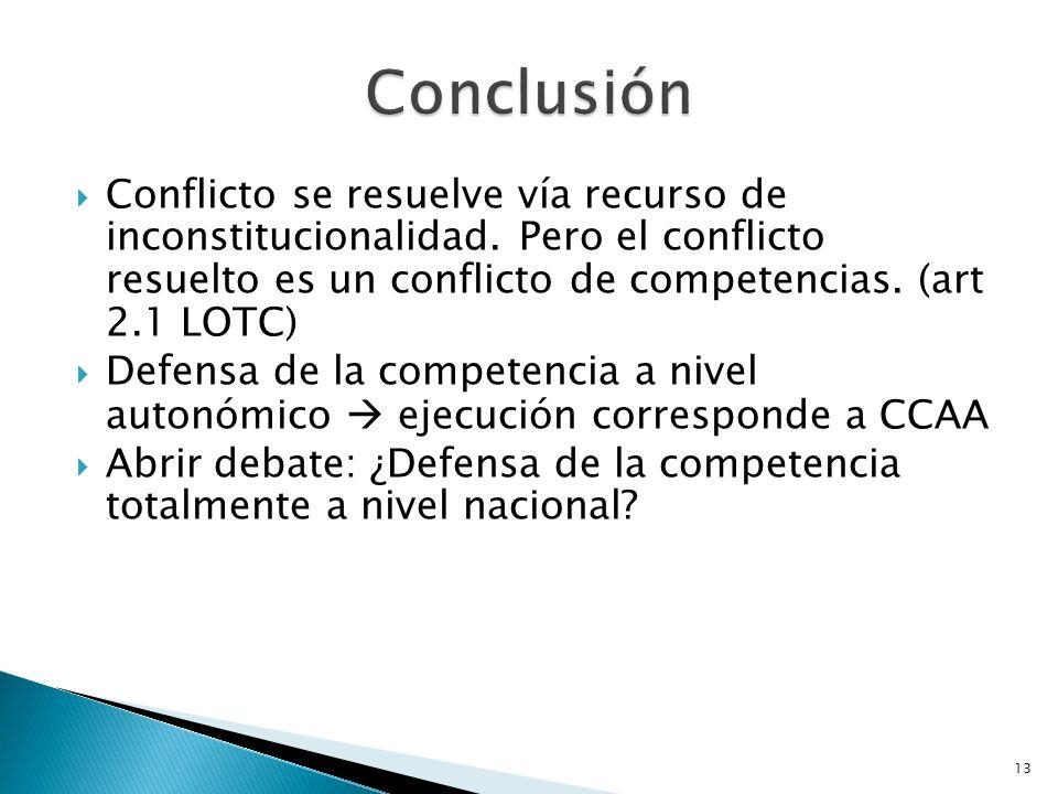 13 Conflicto se resuelve vía recurso de inconstitucionalidad. Pero el conflicto resuelto es un conflicto de competencias. (art 2.1 LOTC) Defensa de la
