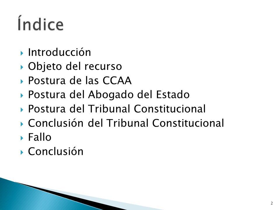 Introducción Objeto del recurso Postura de las CCAA Postura del Abogado del Estado Postura del Tribunal Constitucional Conclusión del Tribunal Constit