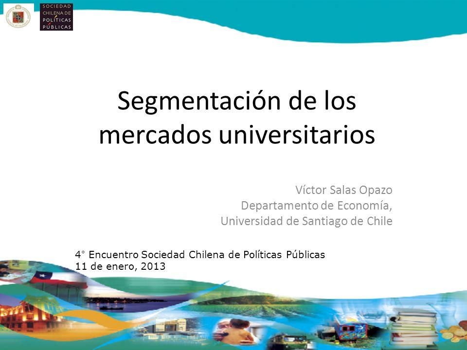 Segmentación de los mercados universitarios Víctor Salas Opazo Departamento de Economía, Universidad de Santiago de Chile 4° Encuentro Sociedad Chilena de Políticas Públicas 11 de enero, 2013