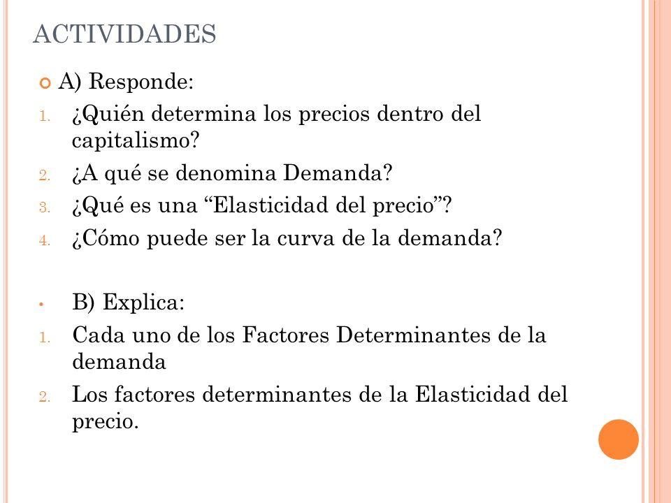 ACTIVIDADES A) Responde: 1. ¿Quién determina los precios dentro del capitalismo? 2. ¿A qué se denomina Demanda? 3. ¿Qué es una Elasticidad del precio?