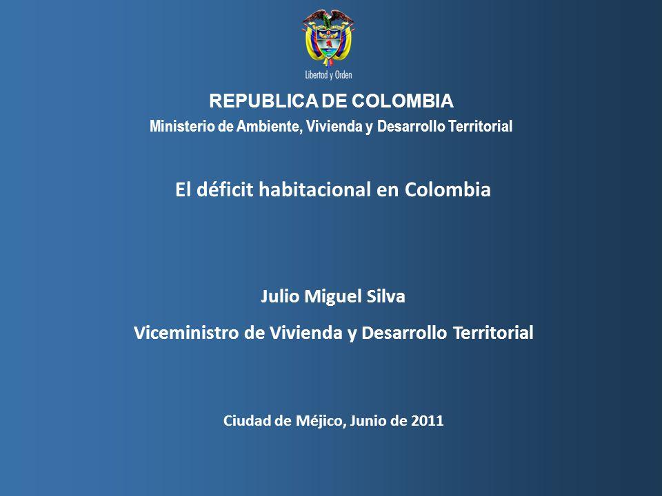 Viceministerio de Vivienda y Desarrollo Territorial, MAVDT República de Colombia El déficit habitacional en Colombia Julio Miguel Silva Viceministro d