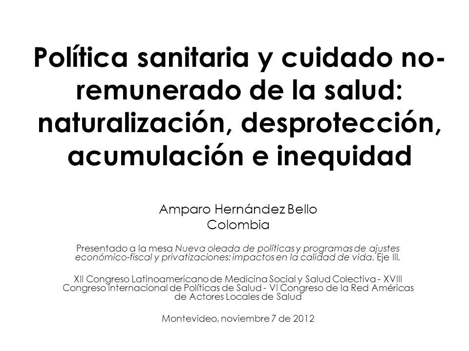 Política sanitaria y cuidado no- remunerado de la salud: naturalización, desprotección, acumulación e inequidad Amparo Hernández Bello Colombia Presen
