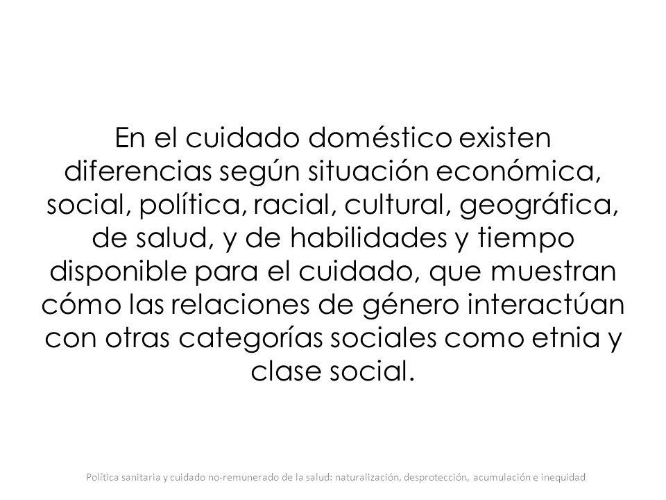 En el cuidado doméstico existen diferencias según situación económica, social, política, racial, cultural, geográfica, de salud, y de habilidades y ti