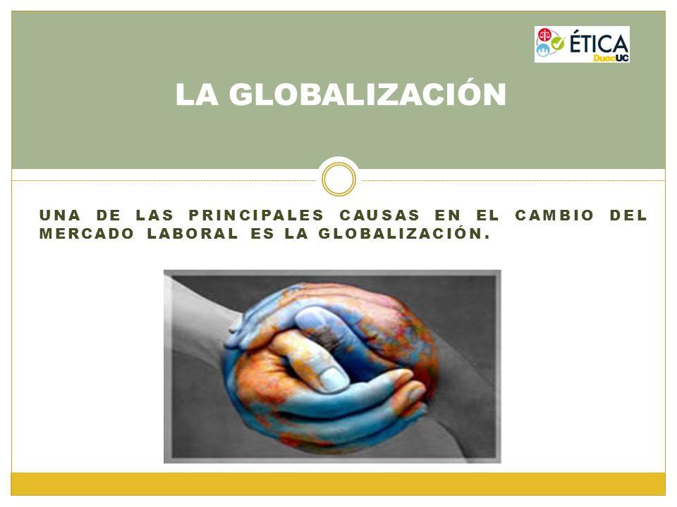 UNA DE LAS PRINCIPALES CAUSAS EN EL CAMBIO DEL MERCADO LABORAL ES LA GLOBALIZACIÓN. LA GLOBALIZACIÓN