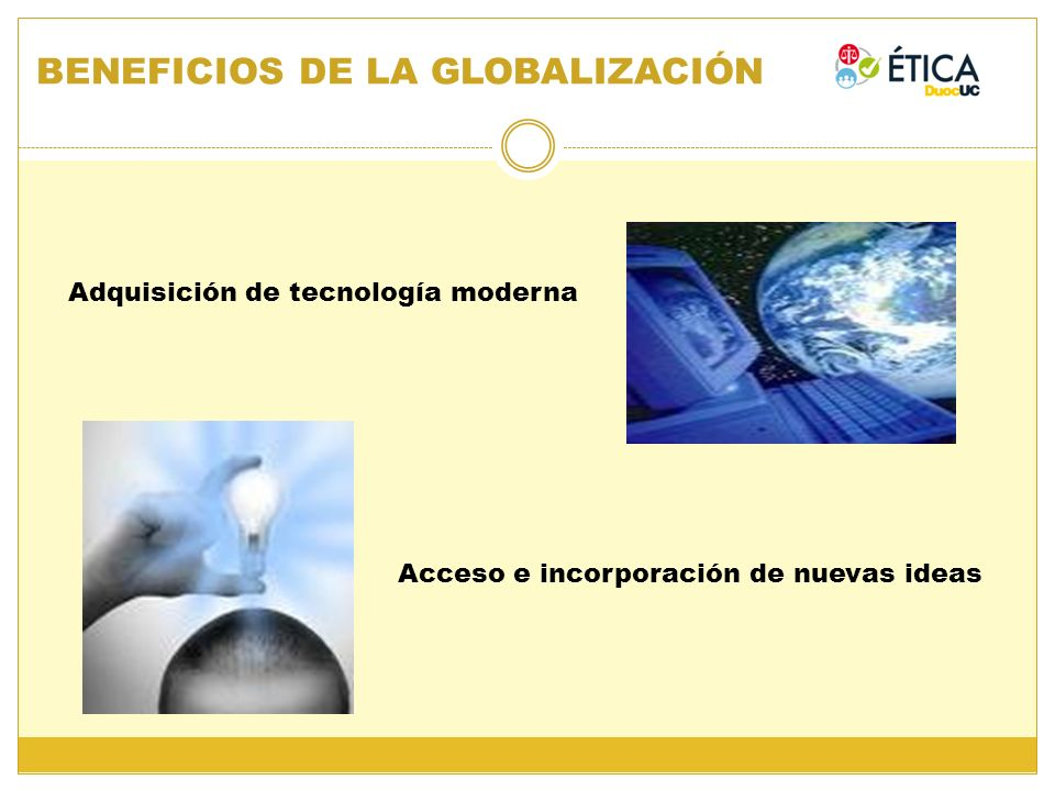 BENEFICIOS DE LA GLOBALIZACIÓN Adquisición de tecnología moderna Acceso e incorporación de nuevas ideas