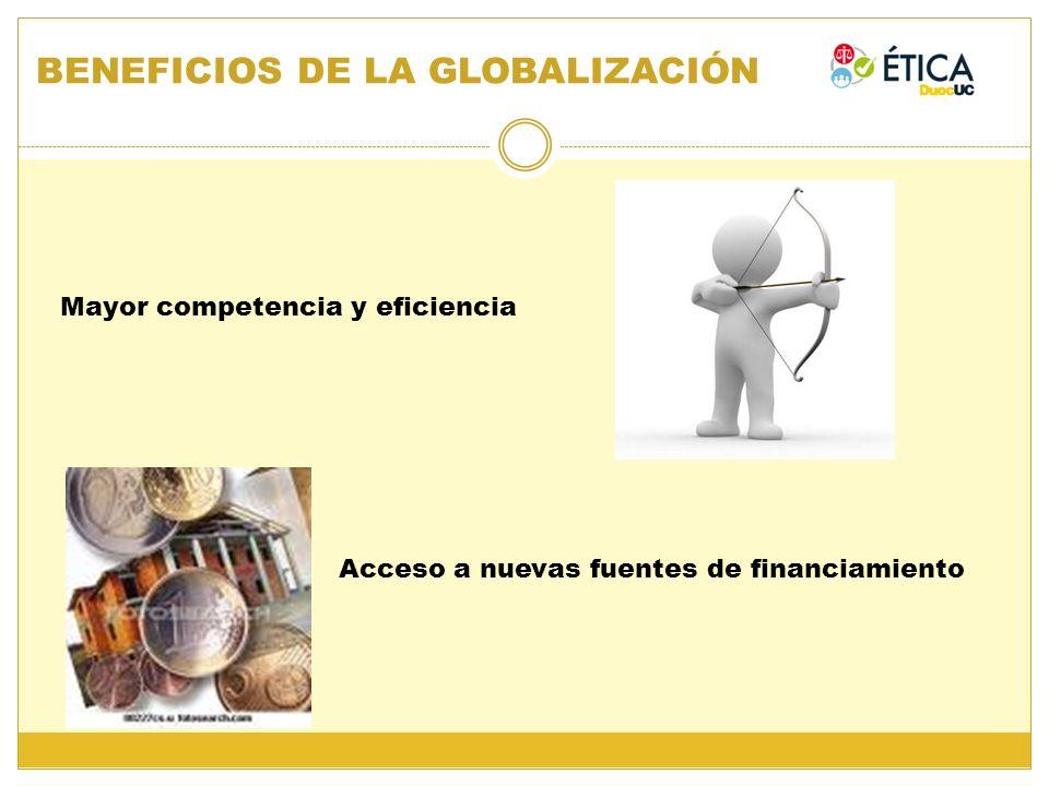 BENEFICIOS DE LA GLOBALIZACIÓN Mayor competencia y eficiencia Acceso a nuevas fuentes de financiamiento