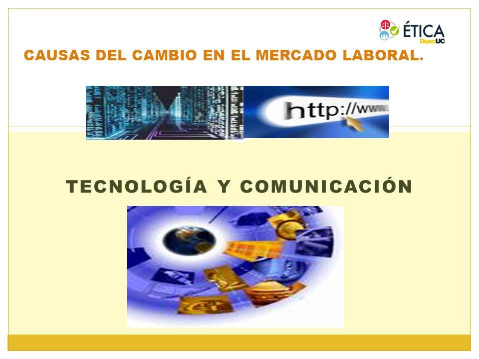 TECNOLOGÍA Y COMUNICACIÓN CAUSAS DEL CAMBIO EN EL MERCADO LABORAL.