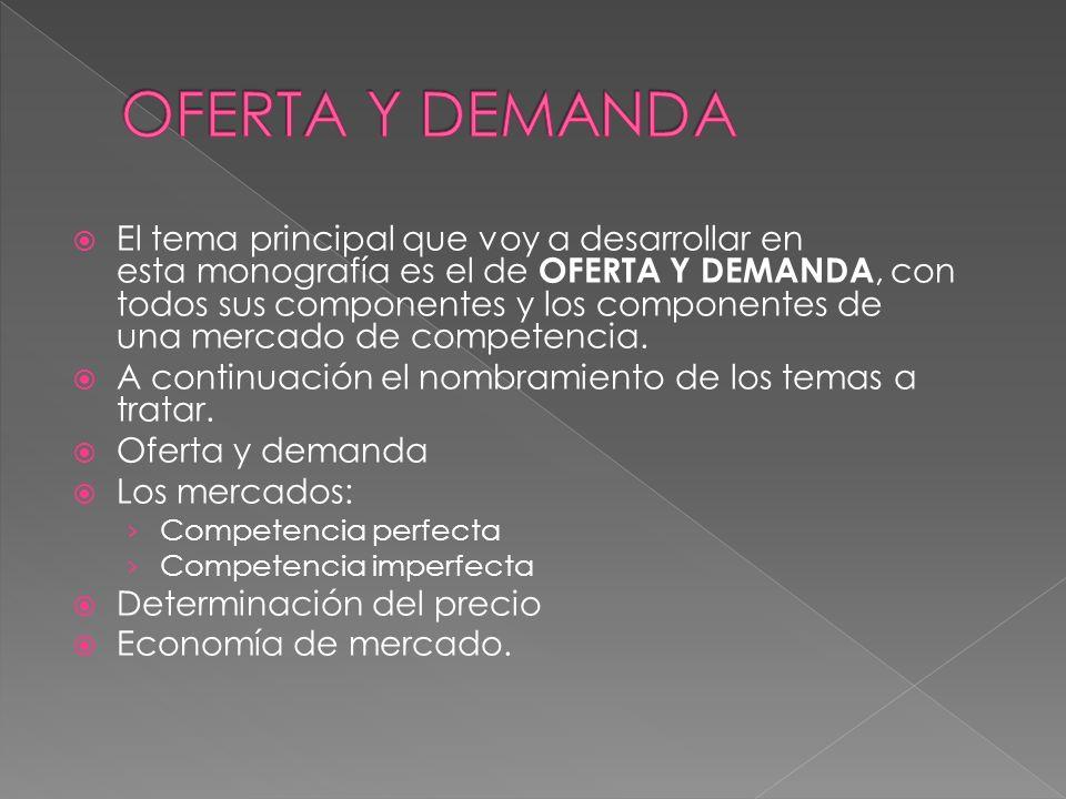 El tema principal que voy a desarrollar en esta monografía es el de OFERTA Y DEMANDA, con todos sus componentes y los componentes de una mercado de co