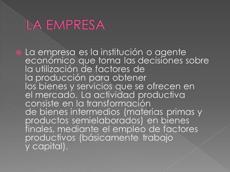 La empresa es la institución o agente económico que toma las decisiones sobre la utilización de factores de la producción para obtener los bienes y se