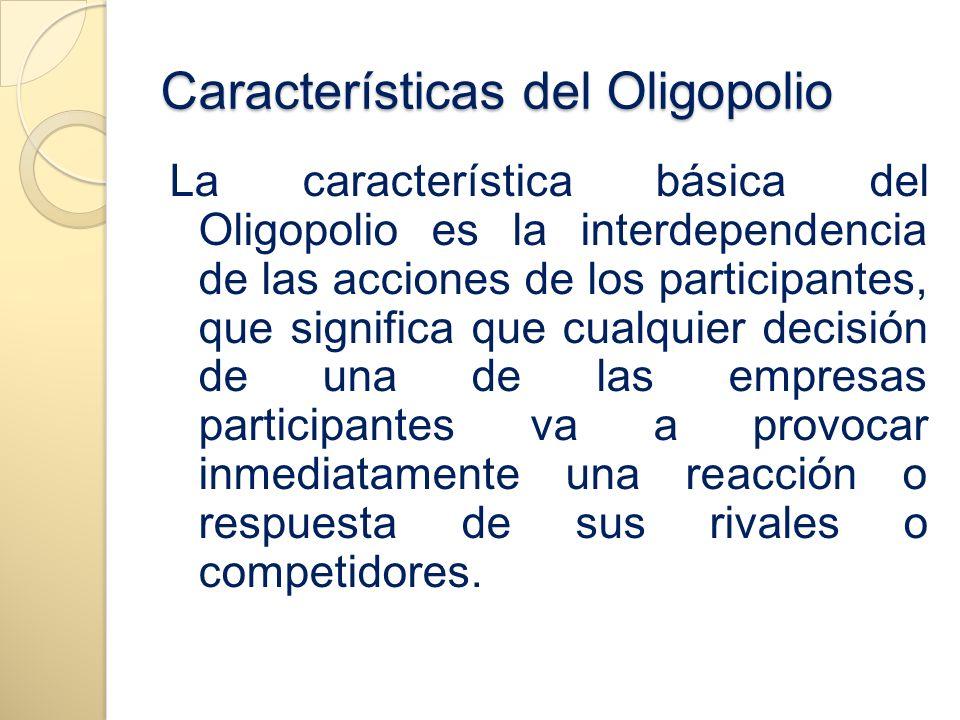 Características del Oligopolio La característica básica del Oligopolio es la interdependencia de las acciones de los participantes, que significa que