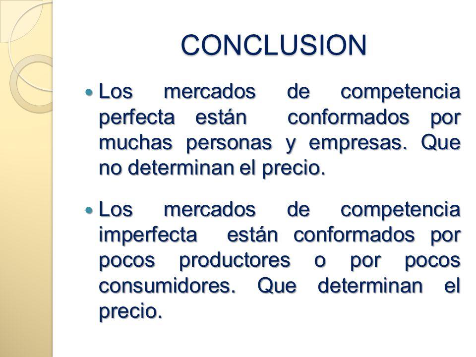 CONCLUSION CONCLUSION Los mercados de competencia perfecta están conformados por muchas personas y empresas. Que no determinan el precio. Los mercados