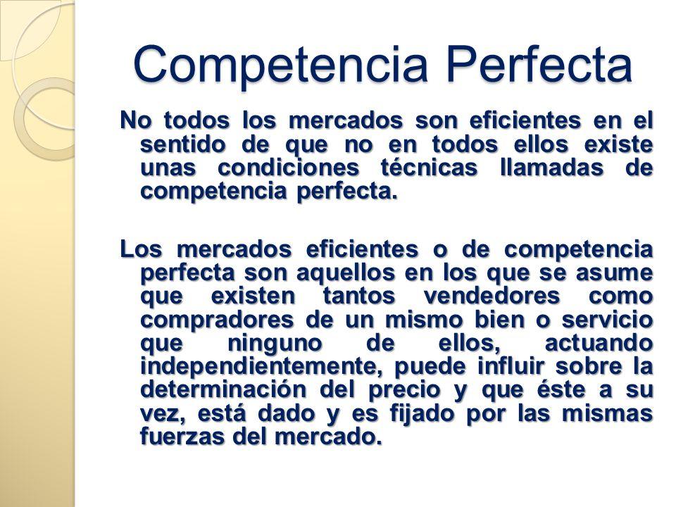 Competencia Perfecta No todos los mercados son eficientes en el sentido de que no en todos ellos existe unas condiciones técnicas llamadas de competen