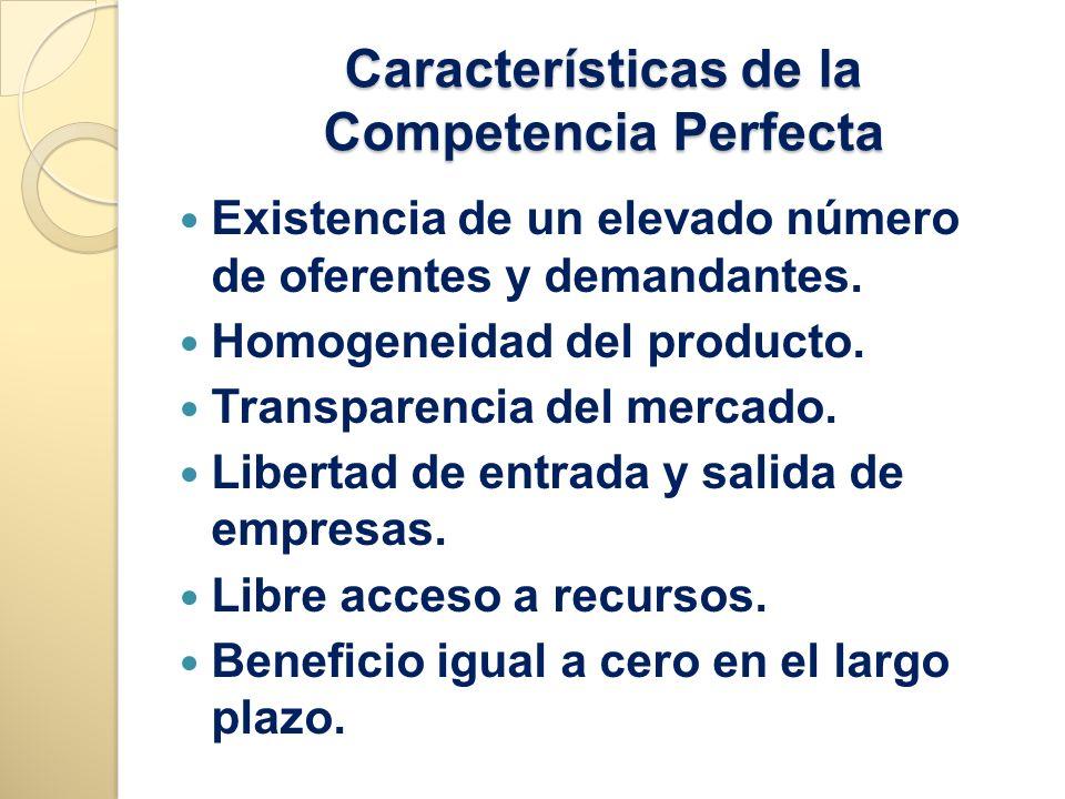 Características de la Competencia Perfecta Existencia de un elevado número de oferentes y demandantes. Homogeneidad del producto. Transparencia del me