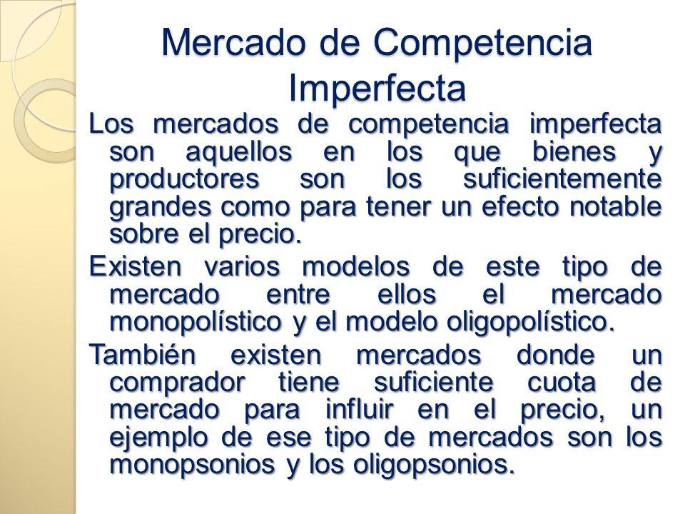 Mercado de Competencia Imperfecta Los mercados de competencia imperfecta son aquellos en los que bienes y productores son los suficientemente grandes