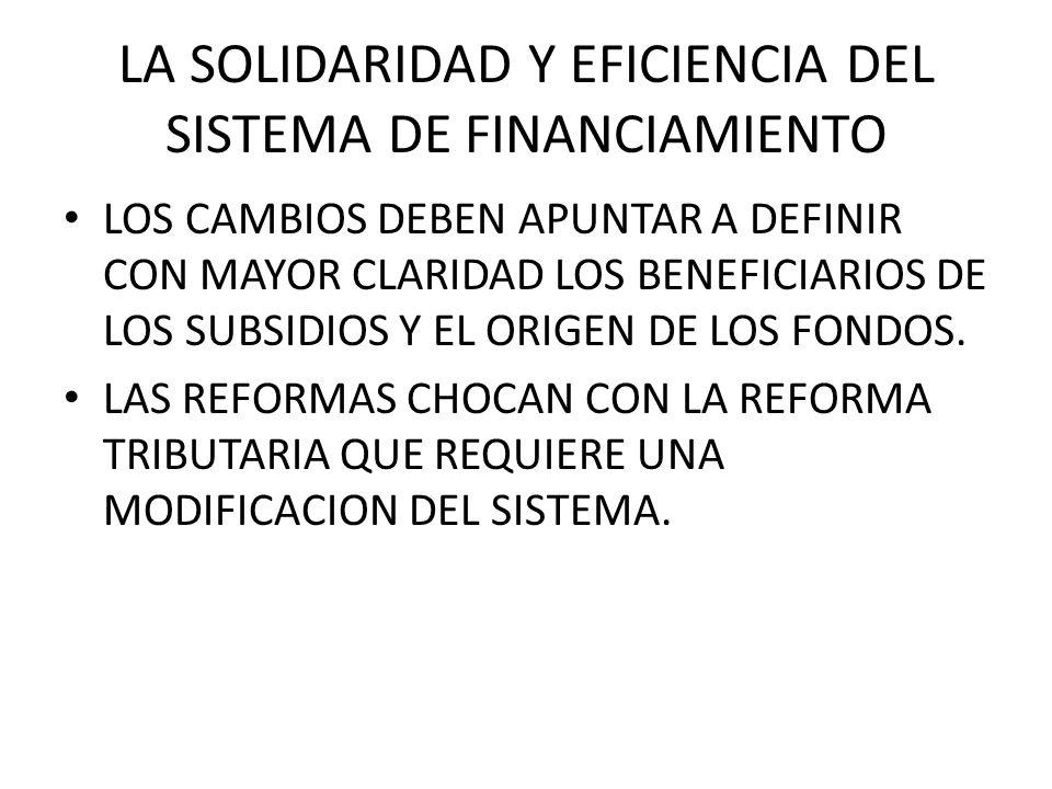 LA SOLIDARIDAD Y EFICIENCIA DEL SISTEMA DE FINANCIAMIENTO LOS CAMBIOS DEBEN APUNTAR A DEFINIR CON MAYOR CLARIDAD LOS BENEFICIARIOS DE LOS SUBSIDIOS Y EL ORIGEN DE LOS FONDOS.