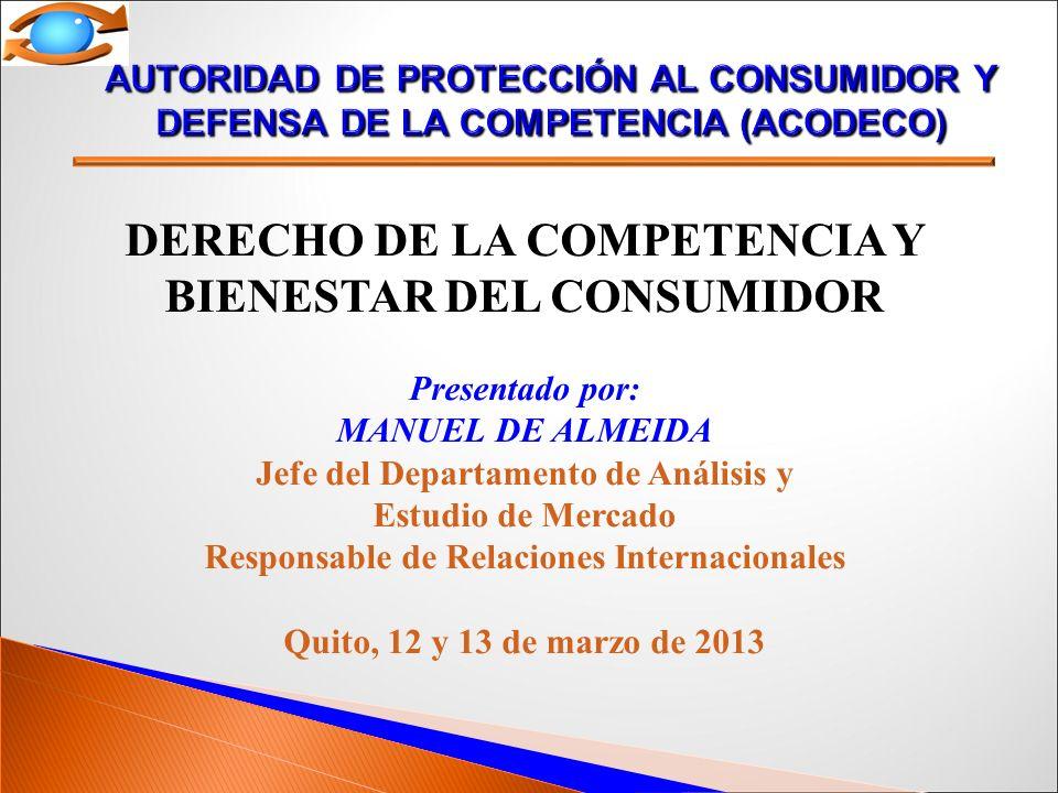 DERECHO DE LA COMPETENCIA Y BIENESTAR DEL CONSUMIDOR Presentado por: MANUEL DE ALMEIDA Jefe del Departamento de Análisis y Estudio de Mercado Responsable de Relaciones Internacionales Quito, 12 y 13 de marzo de 2013