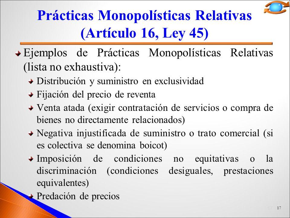 17 Prácticas Monopolísticas Relativas (Artículo 16, Ley 45) Ejemplos de Prácticas Monopolísticas Relativas (lista no exhaustiva): Distribución y suministro en exclusividad Fijación del precio de reventa Venta atada (exigir contratación de servicios o compra de bienes no directamente relacionados) Negativa injustificada de suministro o trato comercial (si es colectiva se denomina boicot) Imposición de condiciones no equitativas o la discriminación (condiciones desiguales, prestaciones equivalentes) Predación de precios 17
