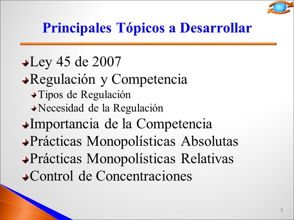 2 Principales Tópicos a Desarrollar Ley 45 de 2007 Regulación y Competencia Tipos de Regulación Necesidad de la Regulación Importancia de la Competencia Prácticas Monopolísticas Absolutas Prácticas Monopolísticas Relativas Control de Concentraciones