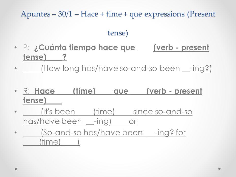 Apuntes – 30/1 – Hace + time + que expressions (Present tense) P: ¿Cuánto tiempo hace que ____(verb - present tense)____.