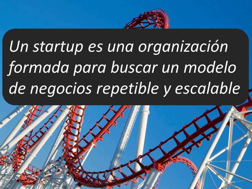 Un startup es una organización formada para buscar un modelo de negocios repetible y escalable