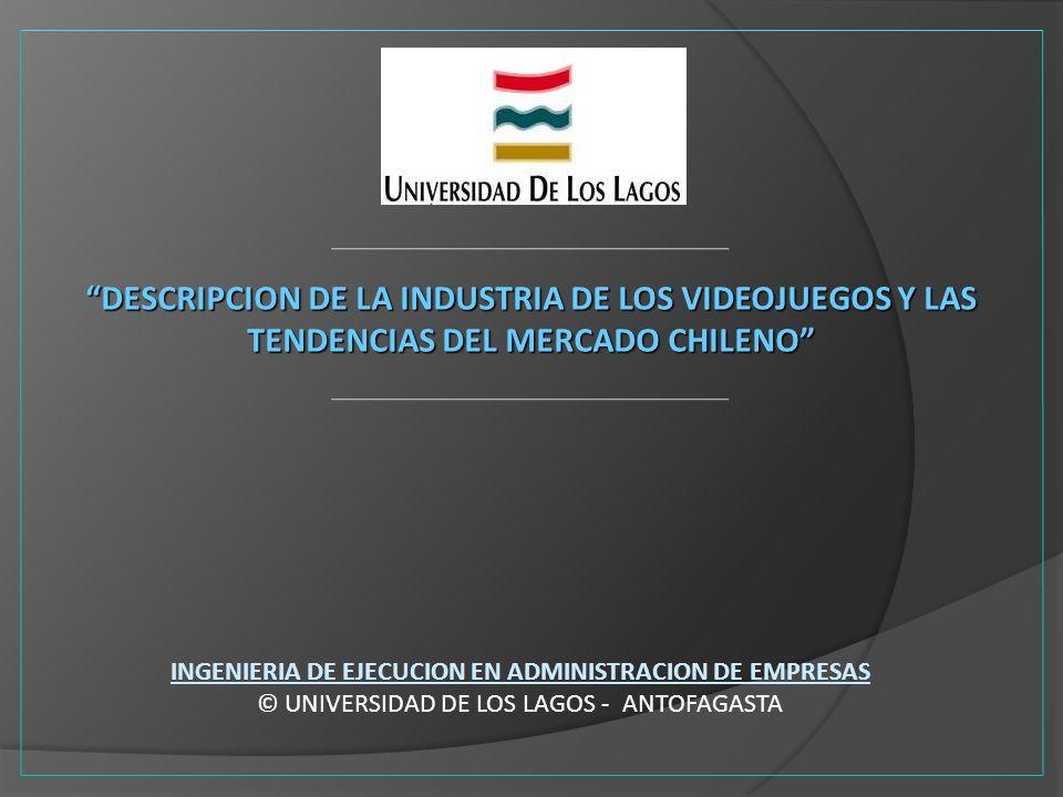 DESCRIPCION DE LA INDUSTRIA DE LOS VIDEOJUEGOS Y LAS TENDENCIAS DEL MERCADO CHILENO INGENIERIA DE EJECUCION EN ADMINISTRACION DE EMPRESAS © UNIVERSIDA