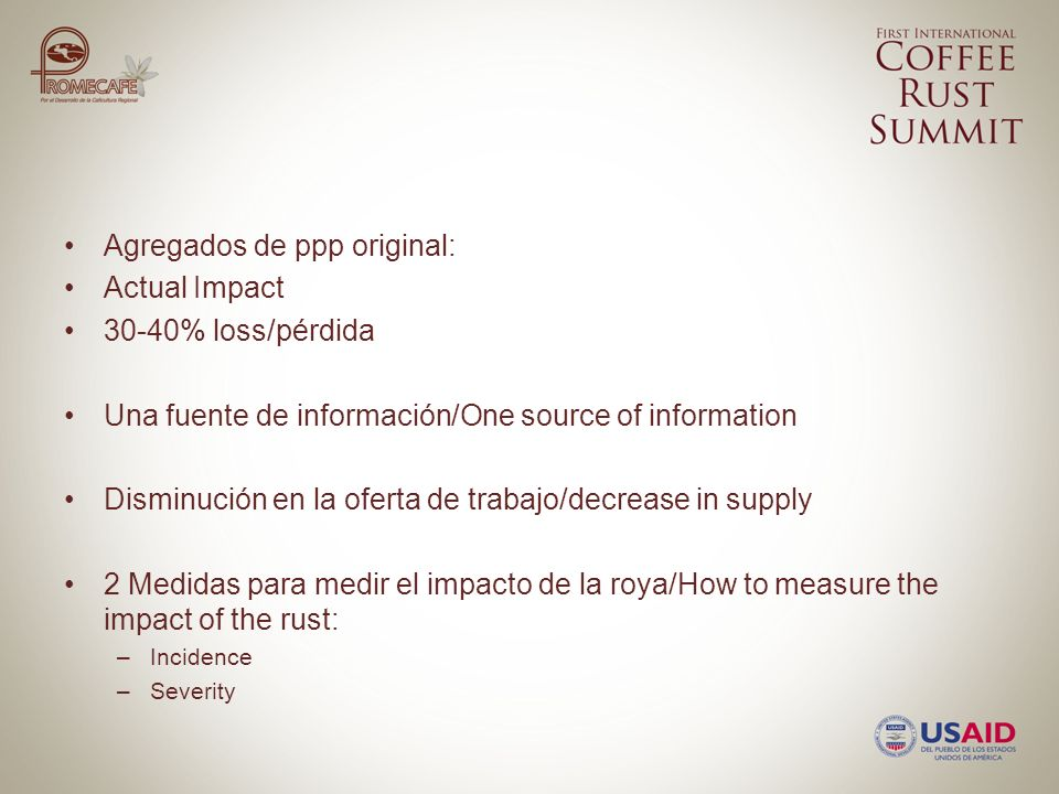 Agregados de ppp original: Actual Impact 30-40% loss/pérdida Una fuente de información/One source of information Disminución en la oferta de trabajo/decrease in supply 2 Medidas para medir el impacto de la roya/How to measure the impact of the rust: –Incidence –Severity