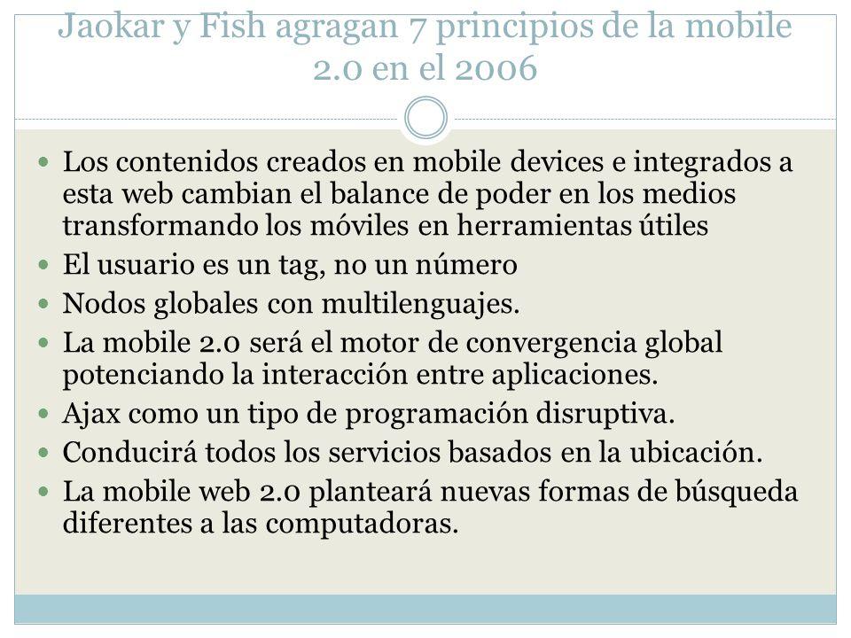 Jaokar y Fish agragan 7 principios de la mobile 2.0 en el 2006 Los contenidos creados en mobile devices e integrados a esta web cambian el balance de