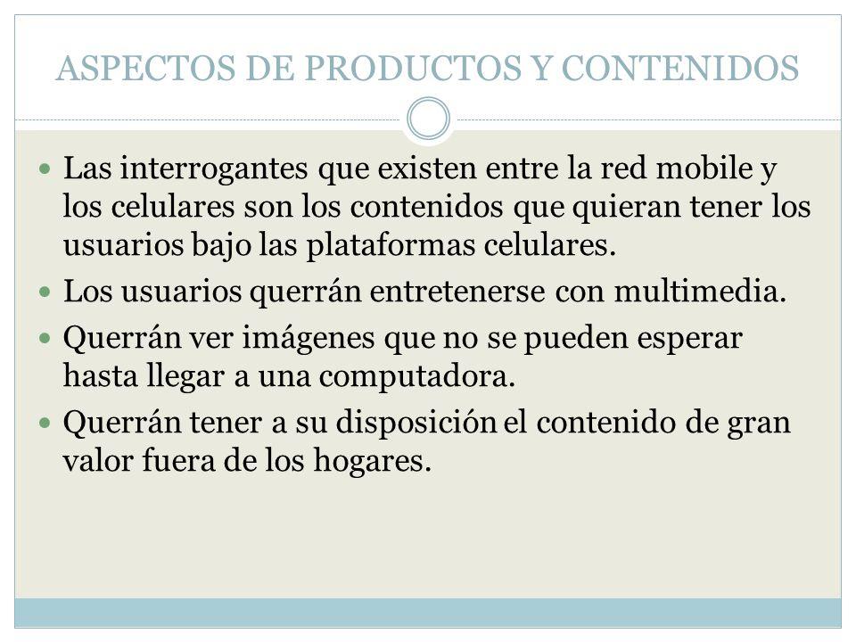 ASPECTOS DE PRODUCTOS Y CONTENIDOS Las interrogantes que existen entre la red mobile y los celulares son los contenidos que quieran tener los usuarios