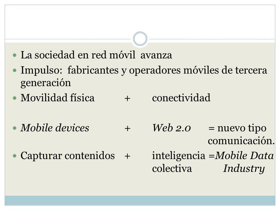 La sociedad en red móvil avanza Impulso: fabricantes y operadores móviles de tercera generación Movilidad física + conectividad Mobile devices + Web 2