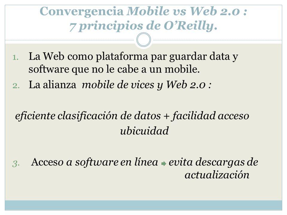 Convergencia Mobile vs Web 2.0 : 7 principios de OReilly. 1. La Web como plataforma par guardar data y software que no le cabe a un mobile. 2. La alia