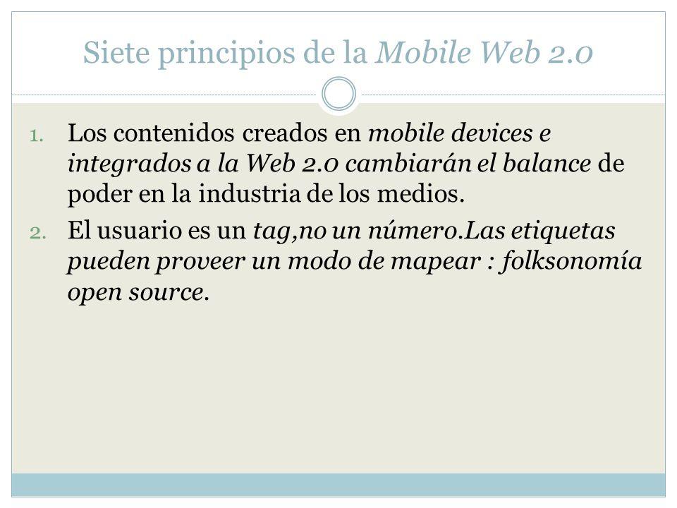 Siete principios de la Mobile Web 2.0 1. Los contenidos creados en mobile devices e integrados a la Web 2.0 cambiarán el balance de poder en la indust